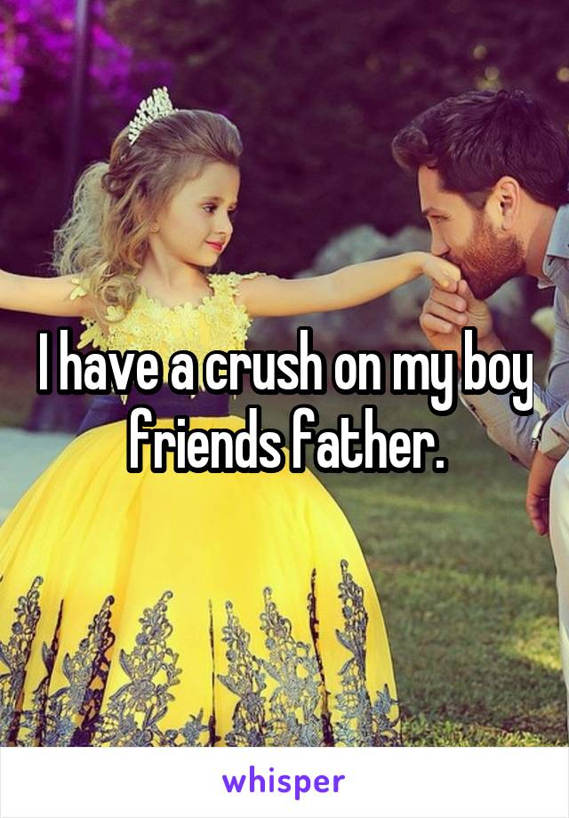 I have a crush on my boy friends father.