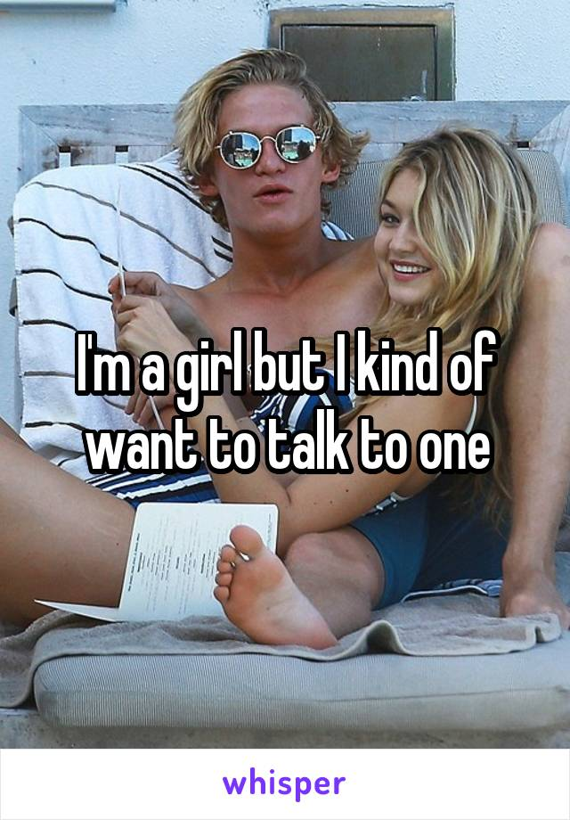 I'm a girl but I kind of want to talk to one