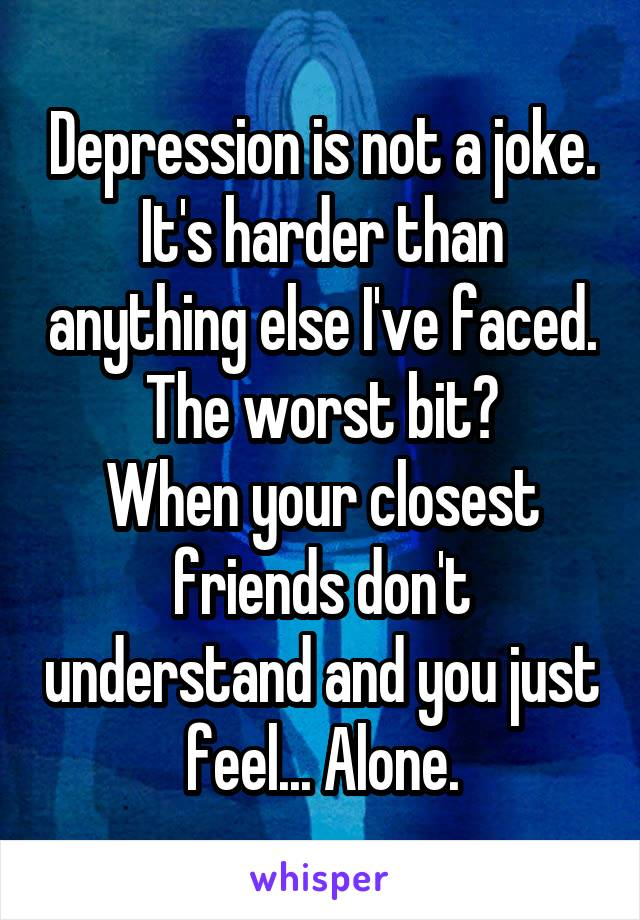 Depression is not a joke. It's harder than anything else I've faced. The worst bit? When your closest friends don't understand and you just feel... Alone.