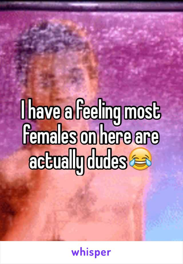 I have a feeling most females on here are actually dudes😂