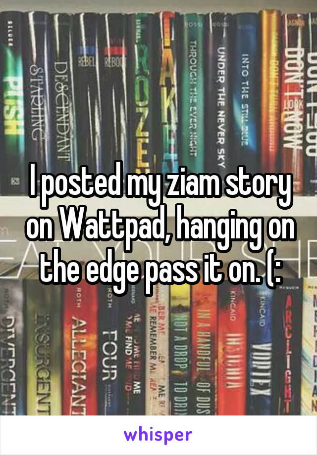 I posted my ziam story on Wattpad, hanging on the edge pass it on. (: