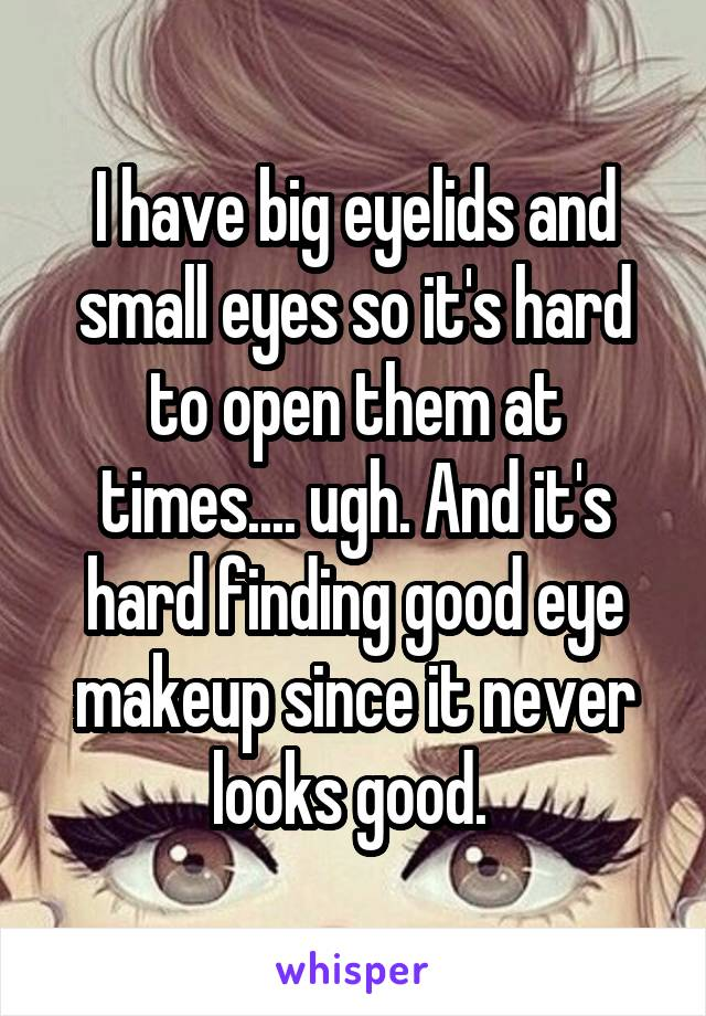 I have big eyelids and small eyes so it's hard to open them at times.... ugh. And it's hard finding good eye makeup since it never looks good.