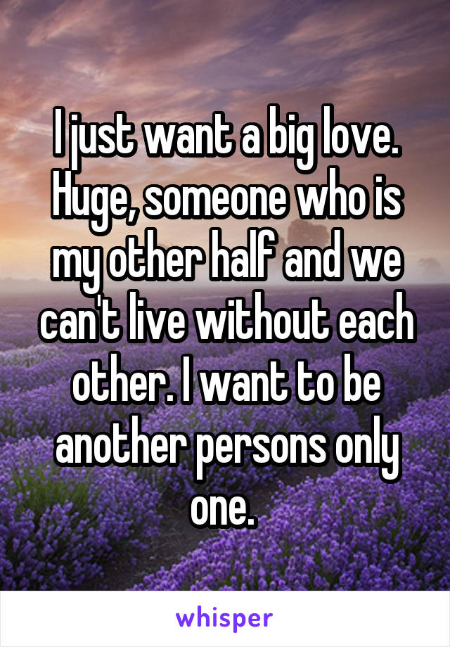 I just want a big love. Huge, someone who is my other half and we can't live without each other. I want to be another persons only one.