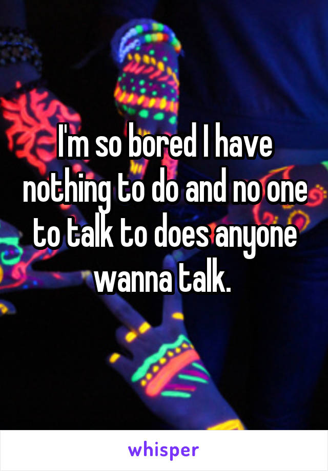 I'm so bored I have nothing to do and no one to talk to does anyone wanna talk.