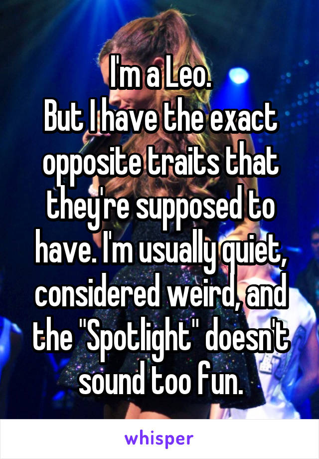 "I'm a Leo. But I have the exact opposite traits that they're supposed to have. I'm usually quiet, considered weird, and the ""Spotlight"" doesn't sound too fun."