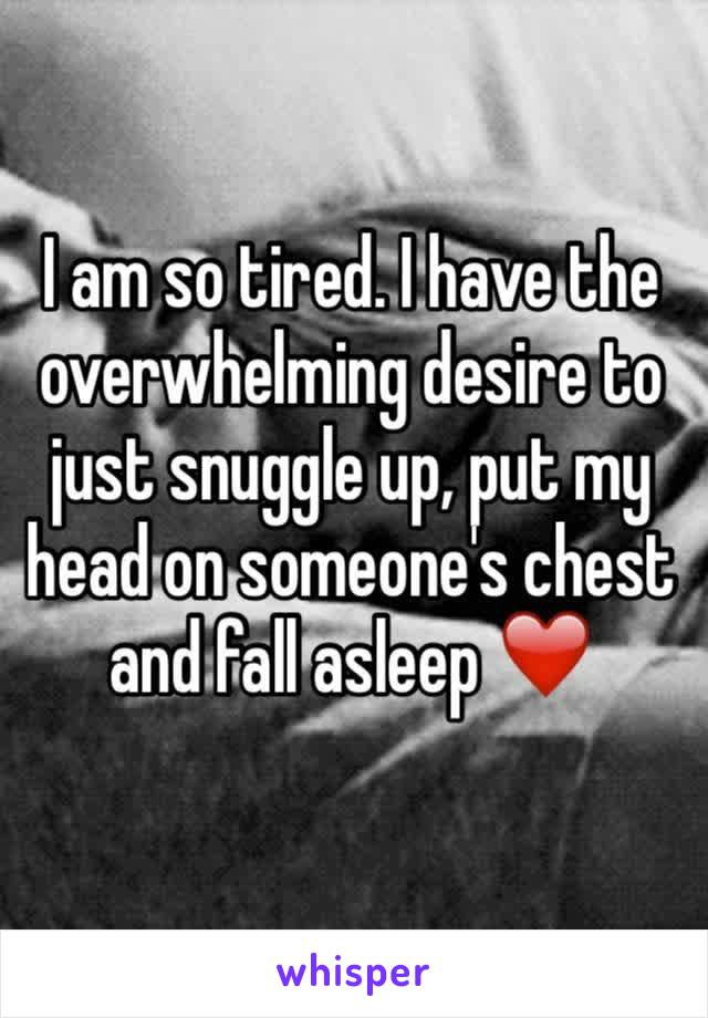 I am so tired. I have the overwhelming desire to just snuggle up, put my head on someone's chest and fall asleep ❤️