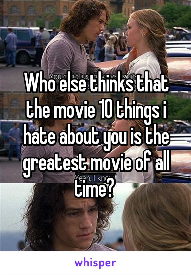 Who else thinks that the movie 10 things i hate about you is the greatest movie of all time?