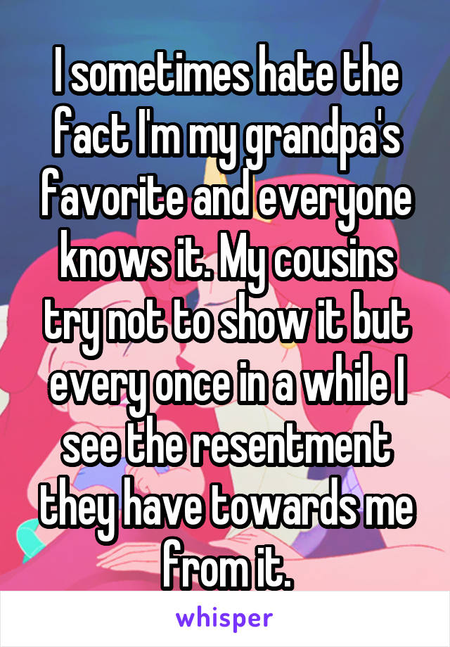 I sometimes hate the fact I'm my grandpa's favorite and everyone knows it. My cousins try not to show it but every once in a while I see the resentment they have towards me from it.