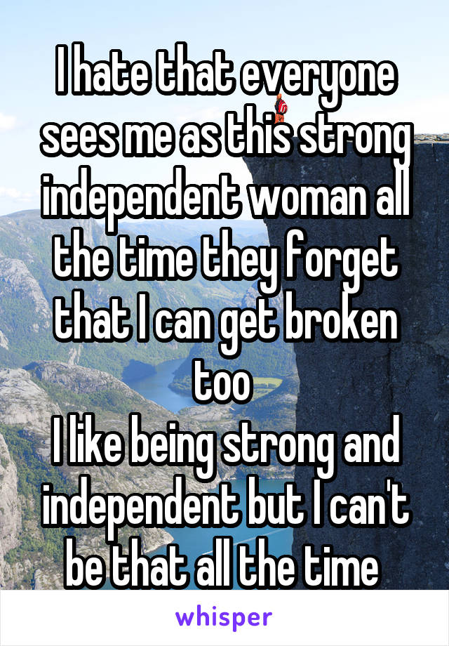 I hate that everyone sees me as this strong independent woman all the time they forget that I can get broken too  I like being strong and independent but I can't be that all the time
