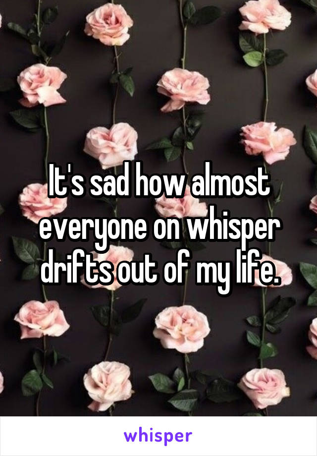 It's sad how almost everyone on whisper drifts out of my life.