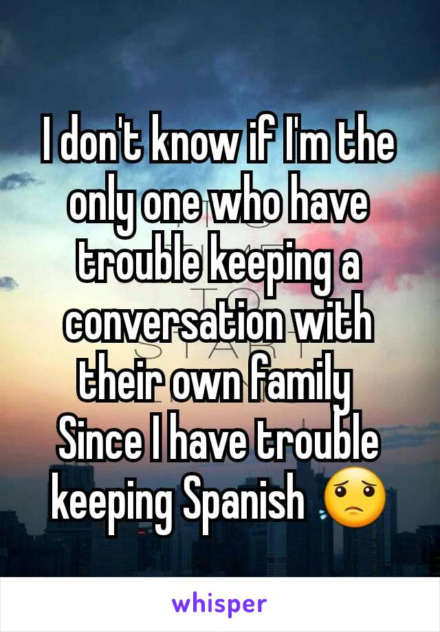 I don't know if I'm the only one who have trouble keeping a conversation with their own family  Since I have trouble keeping Spanish 😟