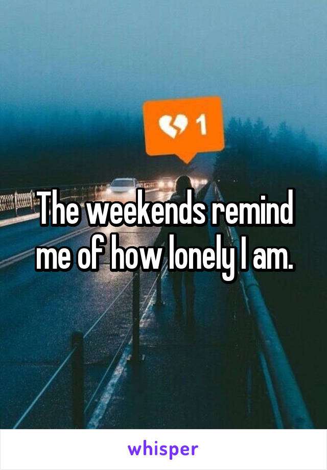 The weekends remind me of how lonely I am.