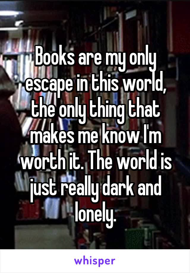 Books are my only escape in this world, the only thing that makes me know I'm worth it. The world is just really dark and lonely.