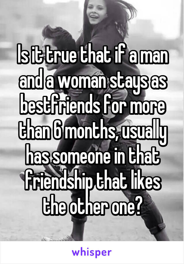 Is it true that if a man and a woman stays as bestfriends for more than 6 months, usually has someone in that friendship that likes the other one?
