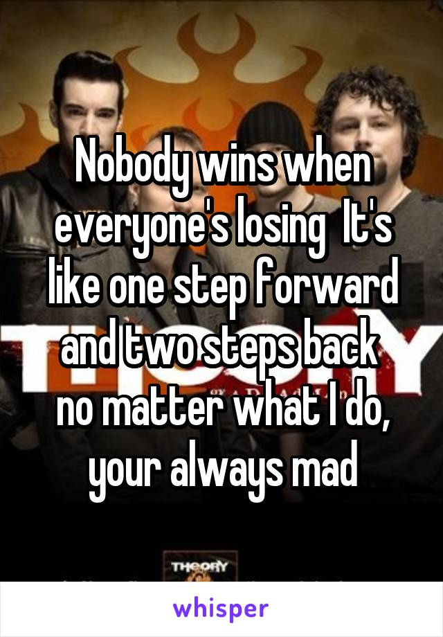 Nobody wins when everyone's losing  It's like one step forward and two steps back  no matter what I do, your always mad