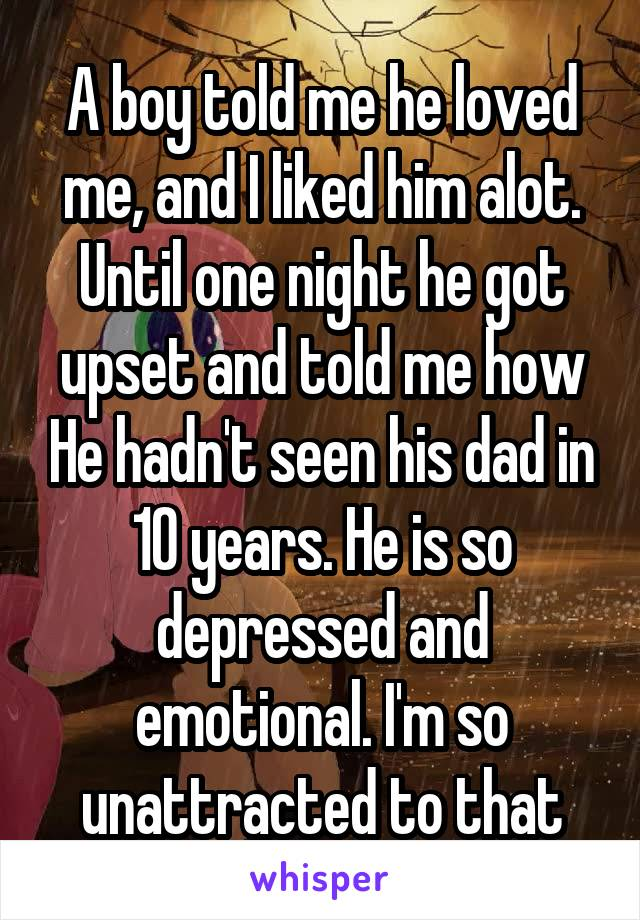 A boy told me he loved me, and I liked him alot. Until one night he got upset and told me how He hadn't seen his dad in 10 years. He is so depressed and emotional. I'm so unattracted to that