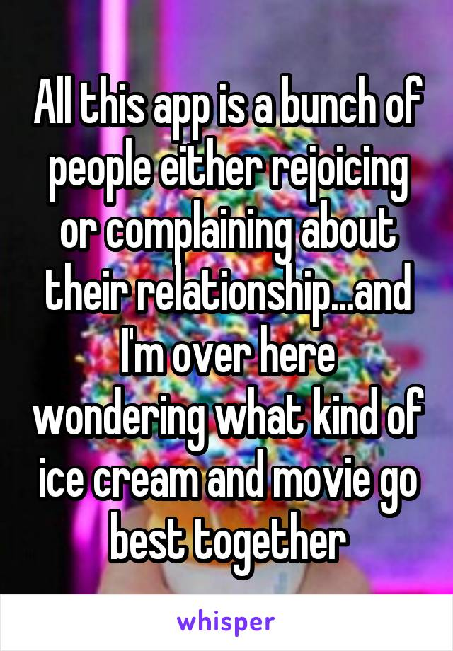 All this app is a bunch of people either rejoicing or complaining about their relationship...and I'm over here wondering what kind of ice cream and movie go best together