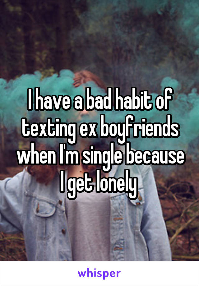 I have a bad habit of texting ex boyfriends when I'm single because I get lonely