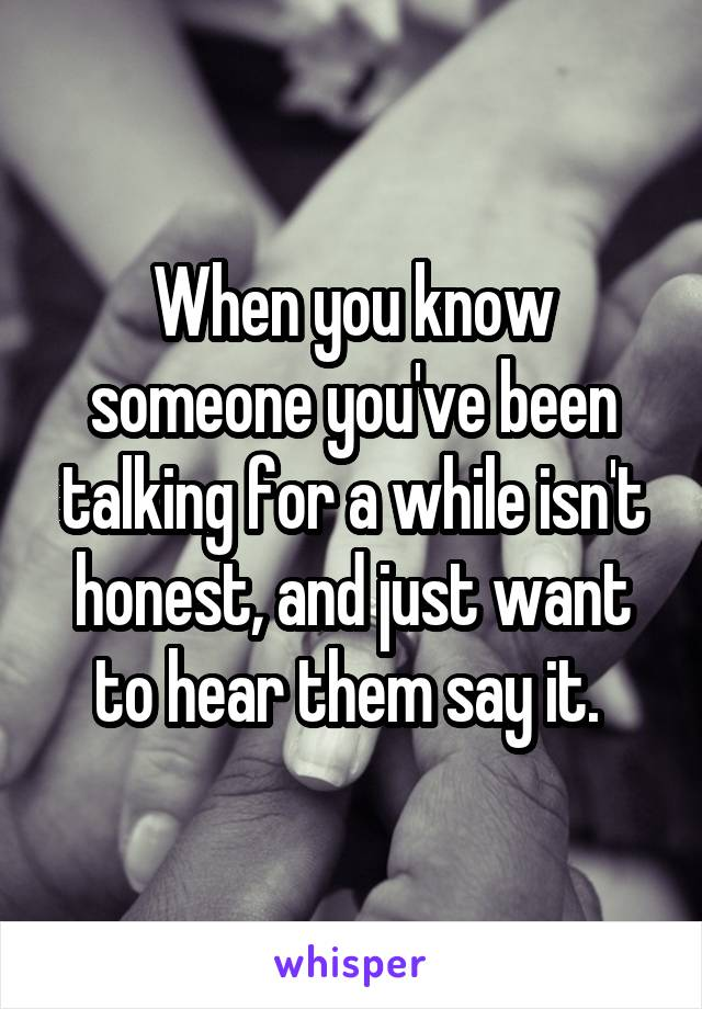 When you know someone you've been talking for a while isn't honest, and just want to hear them say it.