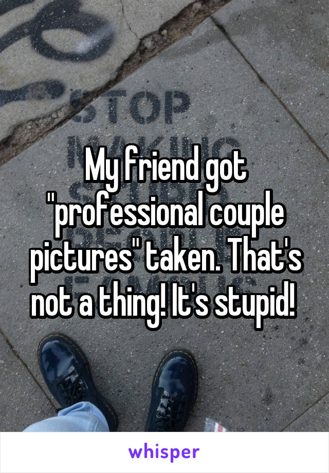 """My friend got """"professional couple pictures"""" taken. That's not a thing! It's stupid!"""