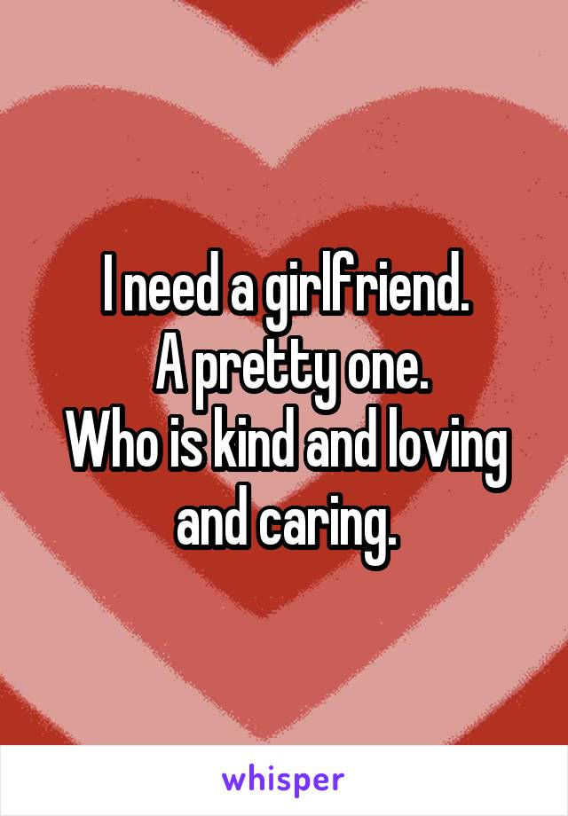 I need a girlfriend.  A pretty one. Who is kind and loving and caring.