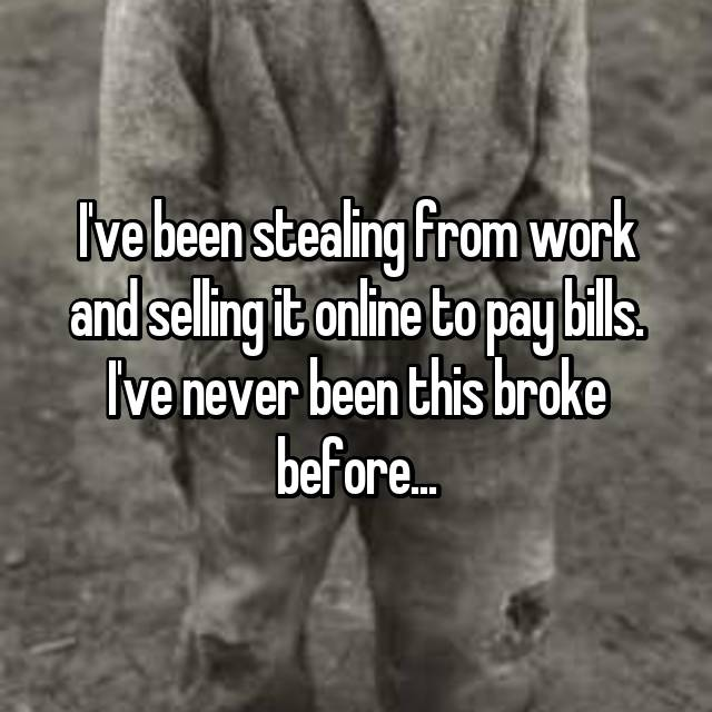 I've been stealing from work and selling it online to pay bills. I've never been this broke before...