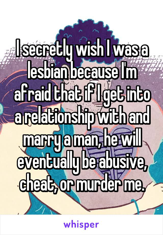 I secretly wish I was a lesbian because I'm afraid that if I get into a relationship with and marry a man, he will eventually be abusive, cheat, or murder me.