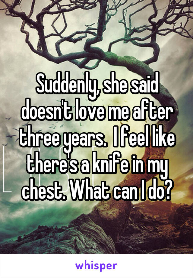 Suddenly, she said doesn't love me after three years.  I feel like there's a knife in my chest. What can I do?