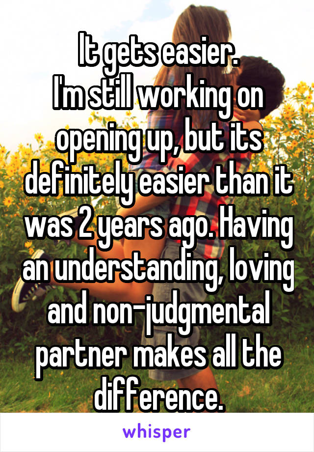 It gets easier. I'm still working on opening up, but its definitely easier than it was 2 years ago. Having an understanding, loving and non-judgmental partner makes all the difference.