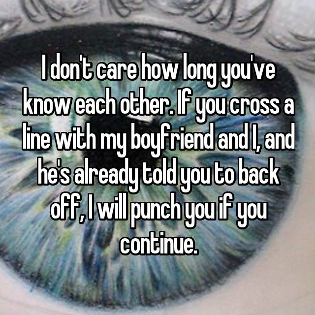 I don't care how long you've know each other. If you cross a line with my boyfriend and I, and he's already told you to back off, I will punch you if you continue.