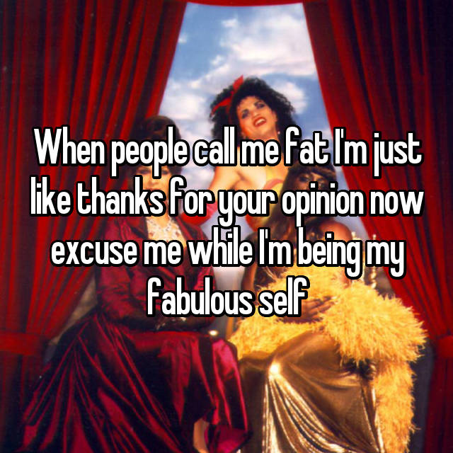 When people call me fat I'm just like thanks for your opinion now excuse me while I'm being my fabulous self 😘