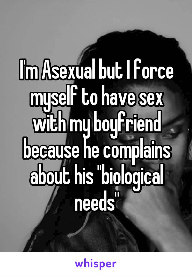 """I'm Asexual but I force myself to have sex with my boyfriend because he complains about his """"biological needs"""""""