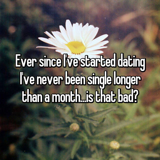 Ever since I've started dating I've never been single longer than a month...is that bad?