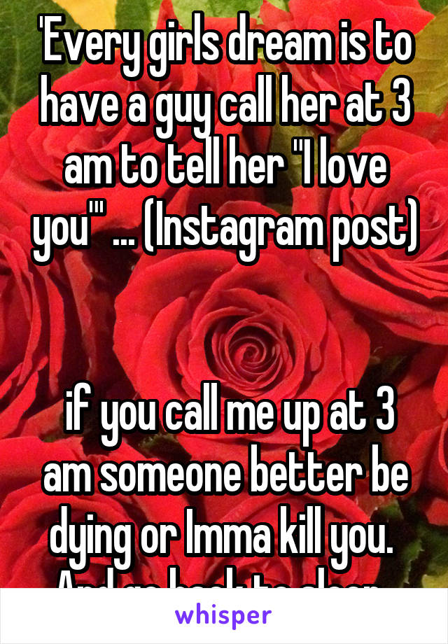 Every girls dream is to have a guy call her at 3 am to tell
