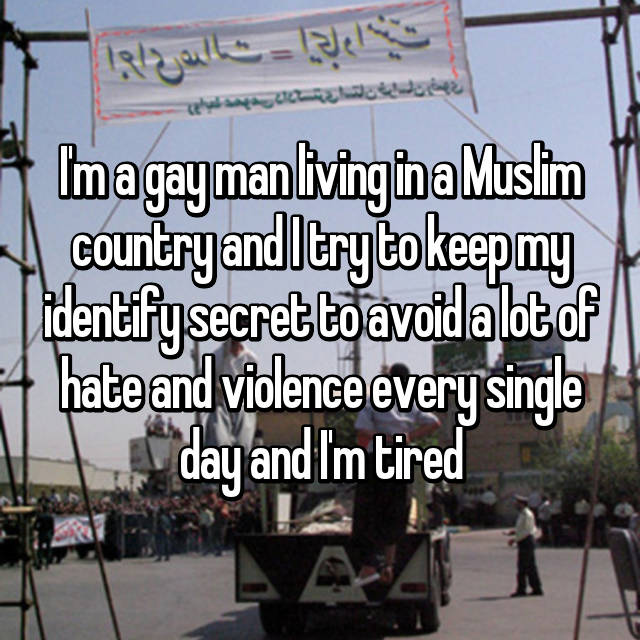 I'm a gay man living in a Muslim country and I try to keep my identify secret to avoid a lot of hate and violence every single day and I'm tired