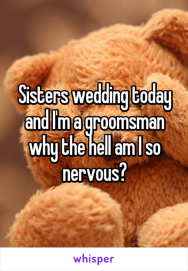 Sisters wedding today and I'm a groomsman why the hell am I so nervous?