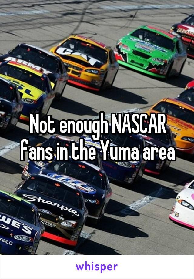 Not enough NASCAR fans in the Yuma area