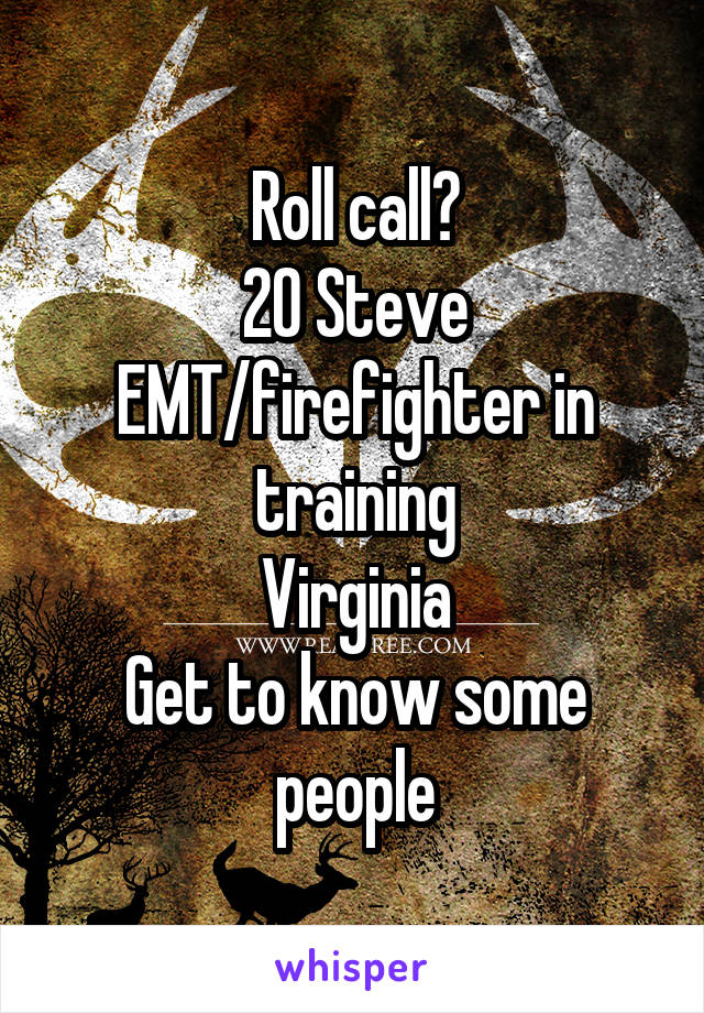 Roll call? 20 Steve EMT/firefighter in training Virginia Get to know some people