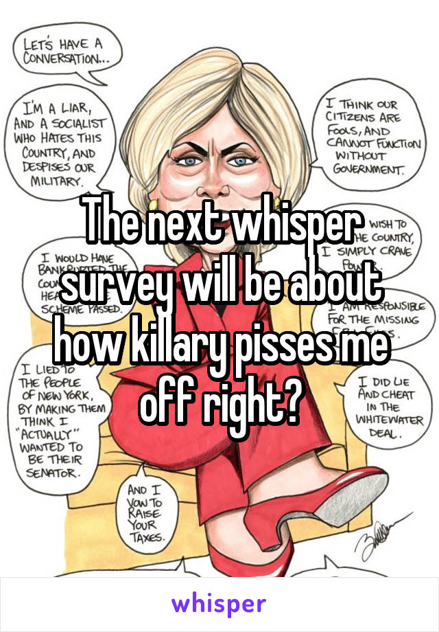 The next whisper survey will be about how killary pisses me off right?