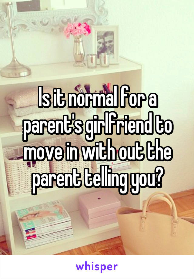 Is it normal for a parent's girlfriend to move in with out the parent telling you?