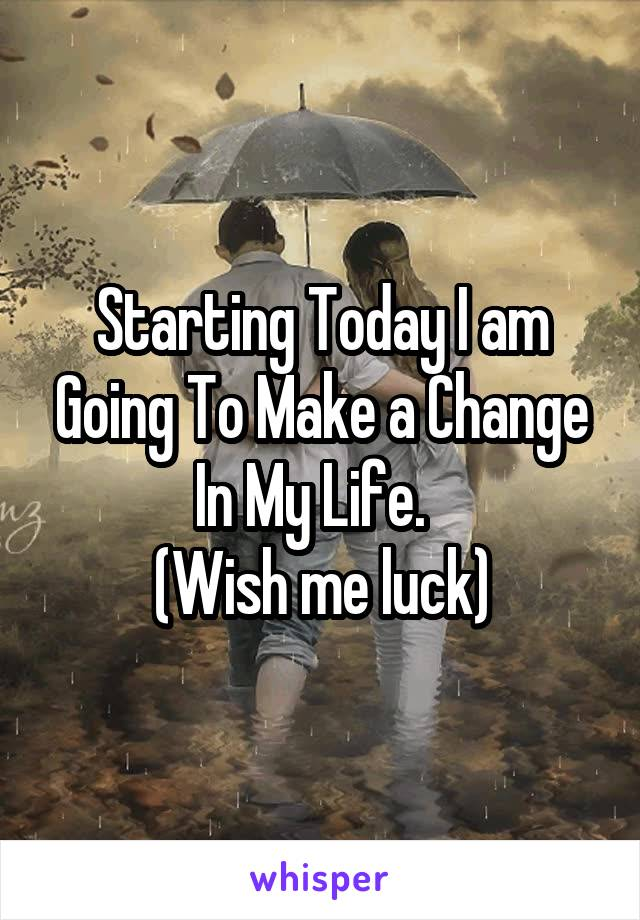 Starting Today I am Going To Make a Change In My Life.   (Wish me luck)