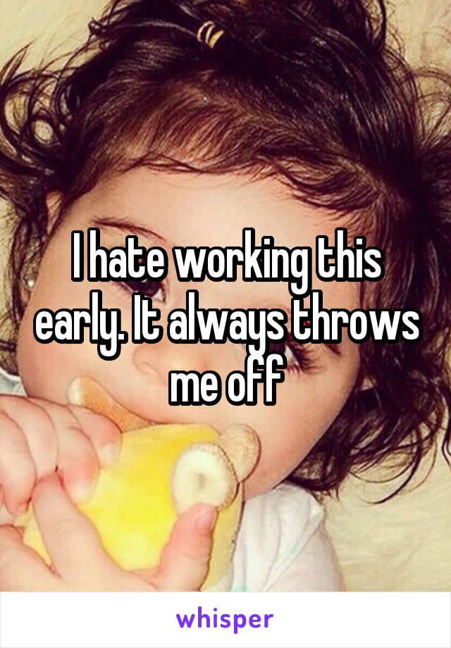 I hate working this early. It always throws me off