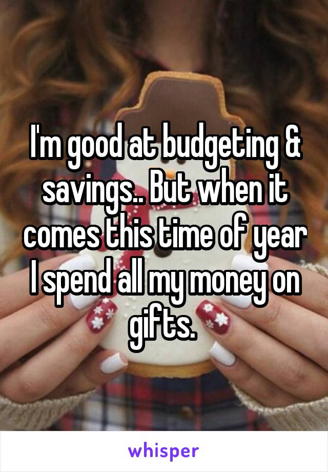 I'm good at budgeting & savings.. But when it comes this time of year I spend all my money on gifts.