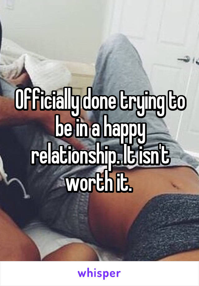 Officially done trying to be in a happy relationship. It isn't worth it.