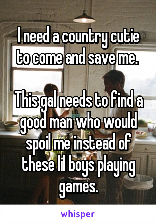 I need a country cutie to come and save me.   This gal needs to find a good man who would spoil me instead of these lil boys playing games.
