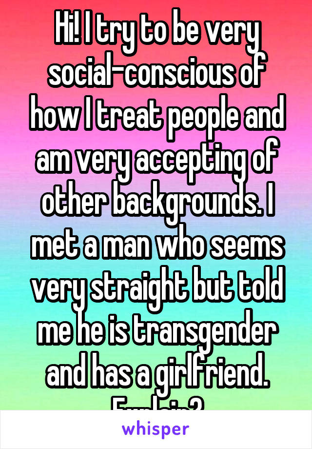 Hi! I try to be very social-conscious of how I treat people and am very accepting of other backgrounds. I met a man who seems very straight but told me he is transgender and has a girlfriend. Explain?