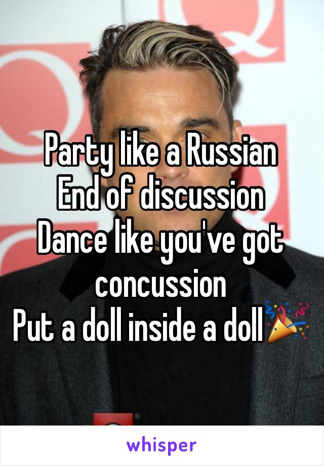 Party like a Russian End of discussion Dance like you've got concussion Put a doll inside a doll🎉
