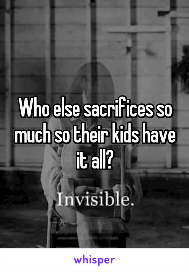 Who else sacrifices so much so their kids have it all?