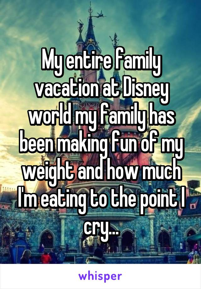 My entire family vacation at Disney world my family has been making fun of my weight and how much I'm eating to the point I cry...