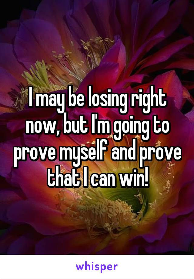 I may be losing right now, but I'm going to prove myself and prove that I can win!